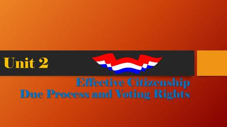 Unit 2 Effective Citizenship Due Process and Voting Rights.