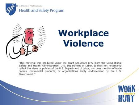 "Workplace Violence ""This material was produced under the grant SH-20839-SHO from the Occupational Safety and Health Administration, U.S. Department of."