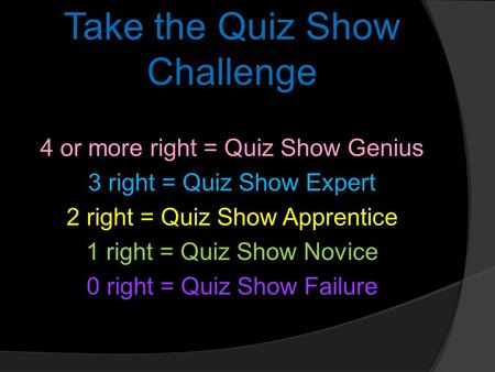 Take the Quiz Show Challenge 4 or more right = Quiz Show Genius 3 right = Quiz Show Expert 2 right = Quiz Show Apprentice 1 right = Quiz Show Novice 0.