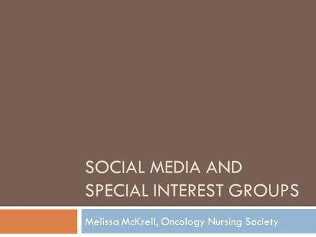 SOCIAL MEDIA AND SPECIAL INTEREST GROUPS Melissa McKrell, Oncology Nursing Society.