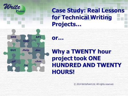 © 2014 WritePoint Ltd. All rights reserved. Case Study: Real Lessons for Technical Writing Projects… or… Why a TWENTY hour project took ONE HUNDRED AND.