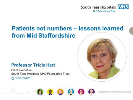 Patients not numbers – lessons learned from Mid Staffordshire Professor Tricia Hart Chief executive, South Tees Hospitals NHS Foundation