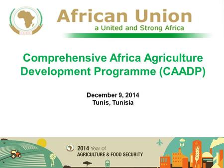 Comprehensive Africa Agriculture Development Programme (CAADP) December 9, 2014 Tunis, Tunisia.