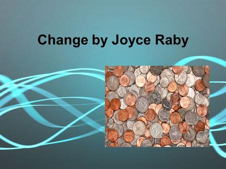 Change by Joyce Raby. I know everything there is to know about change.