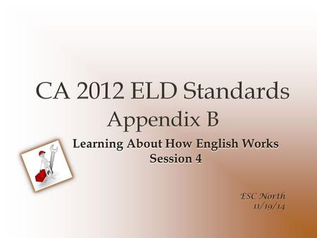 ELD Transition Sessions Session 1: ELD Standards Introduction Shifts, Layout, & Development Session 2: Proficiency Levels Session 3: Appendix C Theory.