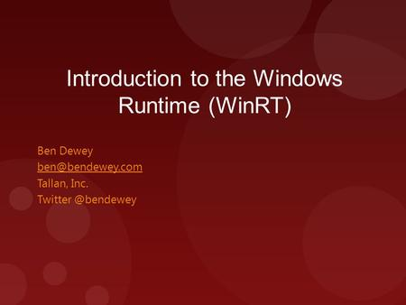 Introduction to the Windows Runtime (WinRT) Ben Dewey Tallan, Inc.