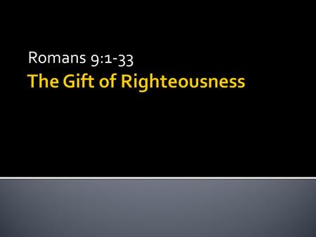 The Gift of Righteousness Romans 9:1-33. (1) God chose you to believe. (2) You chose God. (3) They're both true, but we just can't understand it. three.