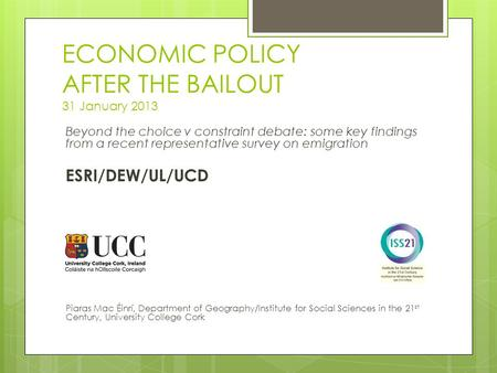 ECONOMIC POLICY AFTER THE BAILOUT 31 January 2013 Beyond the choice v constraint debate: some key findings from a recent representative survey on emigration.
