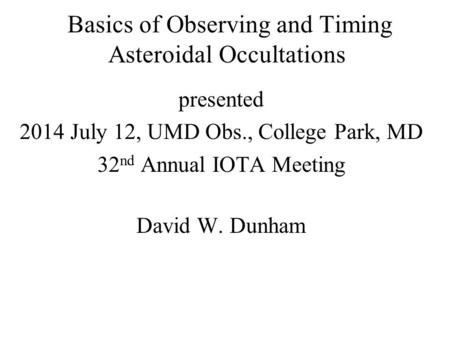 Basics of Observing and Timing Asteroidal Occultations presented 2014 July 12, UMD Obs., College Park, MD 32 nd Annual IOTA Meeting David W. Dunham.