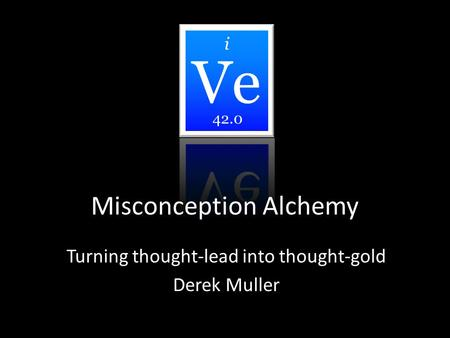 Misconception Alchemy Turning thought-lead into thought-gold Derek Muller i 42.0.