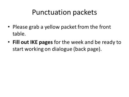 Punctuation packets Please grab a yellow packet from the front table. Fill out IKE pages for the week and be ready to start working on dialogue (back page).