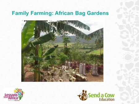 Family Farming: African Bag Gardens. In this resource you will find: An introduction to life in Africa, with a special focus on food. A story of Douglas,
