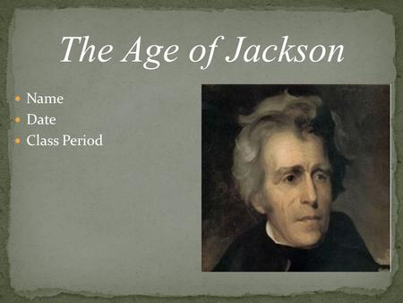 The Age of Jackson Name Date Class Period.