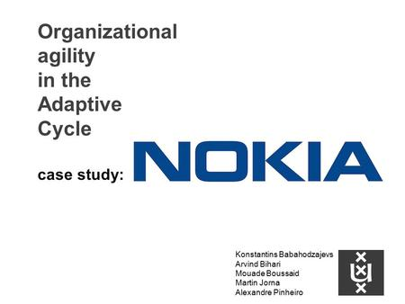 Organizational agility in the Adaptive Cycle case study: Konstantins Babahodzajevs Arvind Bihari Mouade Boussaid Martin Jorna Alexandre Pinheiro.