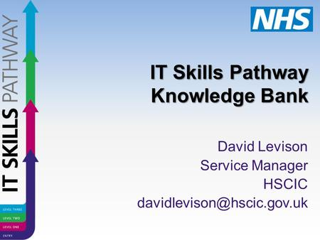 IT Skills Pathway Knowledge Bank David Levison Service Manager HSCIC