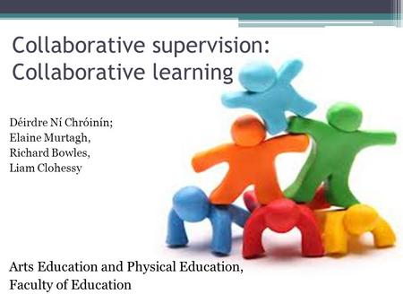Collaborative supervision: Collaborative learning Déirdre Ní Chróinín; Elaine Murtagh, Richard Bowles, Liam Clohessy Arts Education and Physical Education,