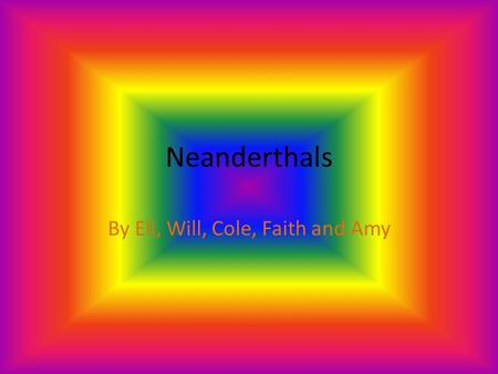 Neanderthals By Eli, Will, Cole, Faith and Amy Introduction Are you ready to learn about the most interesting things in the whole, wide world? Well,