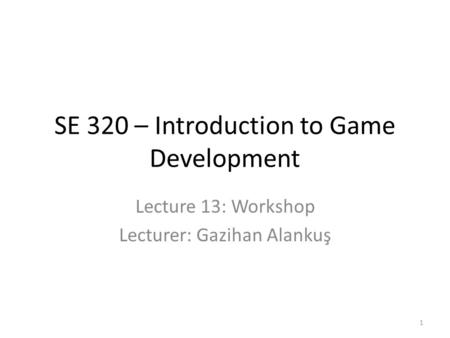 SE 320 – Introduction to Game Development Lecture 13: Workshop Lecturer: Gazihan Alankuş 1.