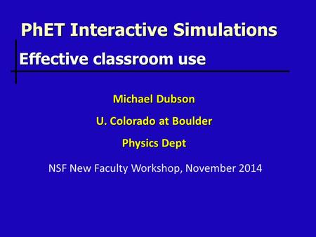 PhET Interactive Simulations Michael Dubson U. Colorado at Boulder Physics Dept Effective classroom use NSF New Faculty Workshop, November 2014.