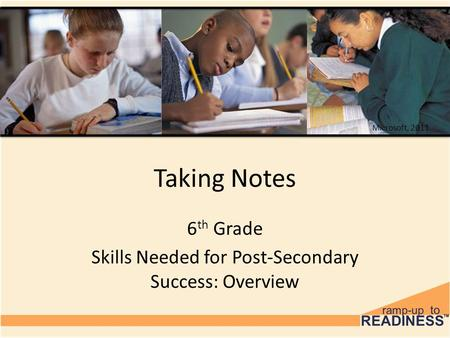 Taking Notes 6 th Grade Skills Needed for Post-Secondary Success: Overview Microsoft, 2011.