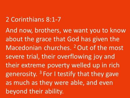 2 Corinthians 8:1-7 And now, brothers, we want you to know about the grace that God has given the Macedonian churches. 2 Out of the most severe trial,