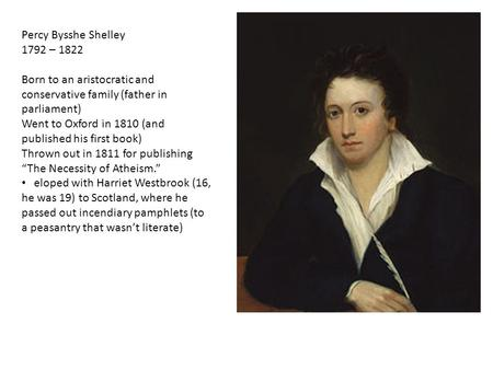 Percy Bysshe Shelley 1792 – 1822 Born to an aristocratic and conservative family (father in parliament) Went to Oxford in 1810 (and published his first.