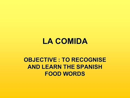 LA COMIDA OBJECTIVE : TO RECOGNISE AND LEARN THE SPANISH FOOD WORDS.