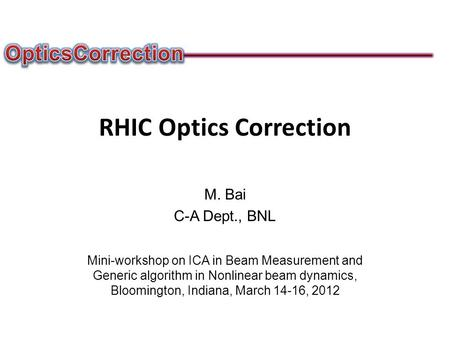 RHIC Optics Correction M. Bai C-A Dept., BNL Mini-workshop on ICA in Beam Measurement and Generic algorithm in Nonlinear beam dynamics, Bloomington, Indiana,