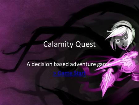 Calamity Quest A decision based adventure game. > Game Start.