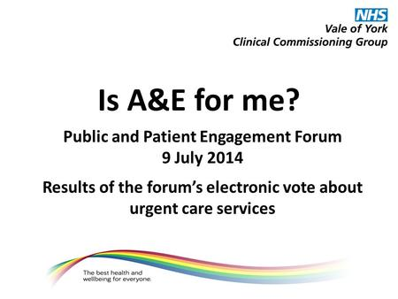 Is A&E for me? Public and Patient Engagement Forum 9 July 2014 Results of the forum's electronic vote about urgent care services.