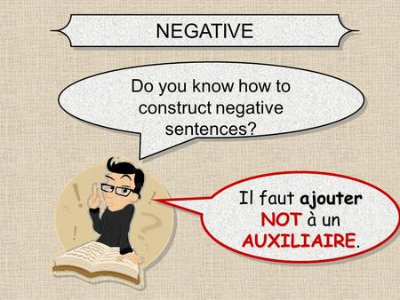 NEGATIVE Do you know how to construct negative sentences? ajouter NOT AUXILIAIRE Il faut ajouter NOT à un AUXILIAIRE. Il faut ajouter NOT NOT à un AUXILIAIRE.