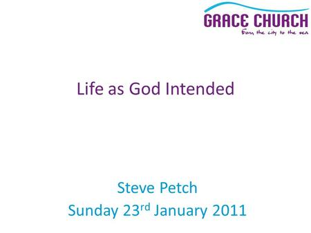 Steve Petch Sunday 23 rd January 2011 Life as God Intended.