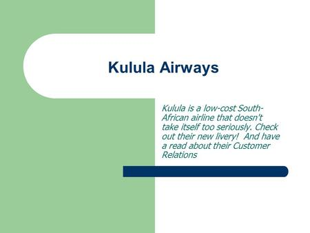 Kulula Airways Kulula is a low-cost South-African airline that doesn't take itself too seriously. Check out their new livery!  And have a read about their.