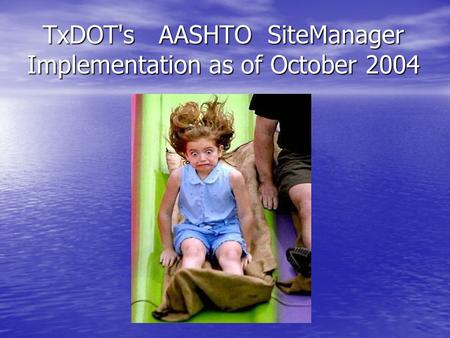 TxDOT's AASHTO SiteManager Implementation as of October 2004 TxDOT's AASHTO SiteManager Implementation as of October 2004.