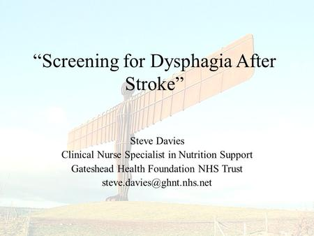 "Steve Davies Clinical Nurse Specialist in Nutrition Support Gateshead Health Foundation NHS Trust ""Screening for Dysphagia After."