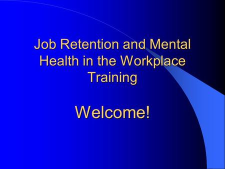 Job Retention and Mental Health in the Workplace Training Welcome!