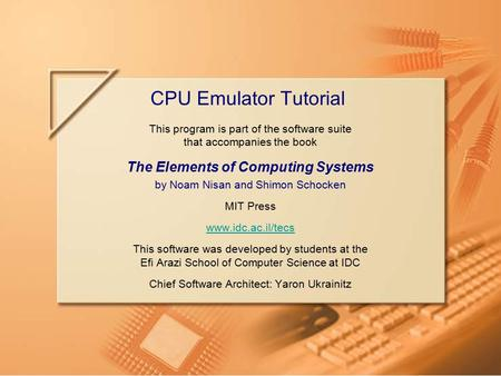 Slide 1/40CPU Emulator Tutorial, www.idc.ac.il/tecsTutorial Index This program is part of the software suite that accompanies the book The Elements of.
