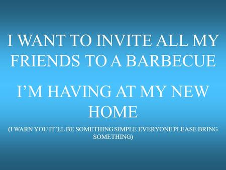 I WANT TO INVITE ALL MY FRIENDS TO A BARBECUE I'M HAVING AT MY NEW HOME (I WARN YOU IT'LL BE SOMETHING SIMPLE EVERYONE PLEASE BRING SOMETHING)