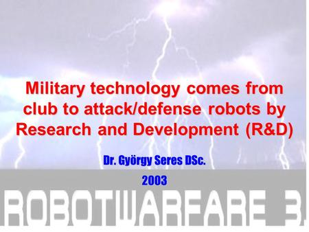 Military technology comes from club to attack/defense robots by Research and Development (R&D) Dr. György Seres DSc. 2003.