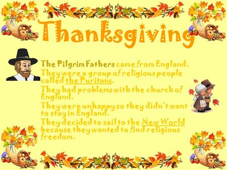 Thanksgiving The Pilgrim Fathers came from England. They were a group of religious people called the Puritans. They had problems with the church of England.