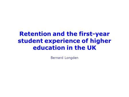Retention and the first-year student experience of higher education in the UK Bernard Longden.