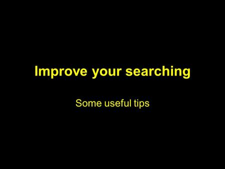 Improve your searching Some useful tips. What this presentation is NOT about How to find the databases How to log in Athens difficulties Contents of the.
