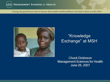 """Knowledge Exchange"" at MSH Chuck Dickinson Management Sciences for Health June 26, 2007."