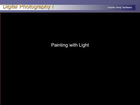 Teacher: Kenji Tachibana Digital Photography I x Painting with Light.