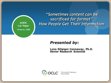 "ASIDIC Las Vegas 18 March, 2008 ""Sometimes content can be sacrificed for format"" How People Get Their Information Presented by: Lynn Silipigni Connaway,"