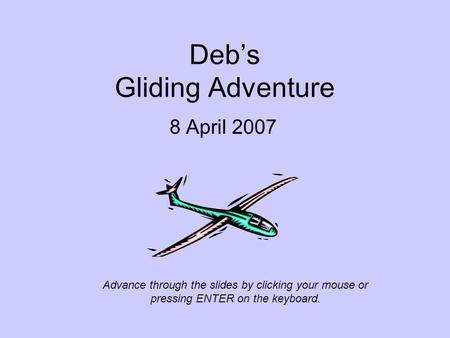 Deb's Gliding Adventure 8 April 2007 Advance through the slides by clicking your mouse or pressing ENTER on the keyboard.