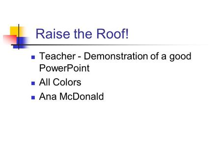 Raise the Roof! Teacher - Demonstration of a good PowerPoint All Colors Ana McDonald.