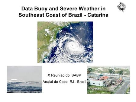 Data Buoy and Severe Weather in Southeast Coast of Brazil - Catarina X Reunião do ISABP Arraial do Cabo, RJ - Brasil.