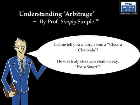 "Understanding 'Arbitrage' – By Prof. Simply Simple TM Let me tell you a story about a ""Chaalu Chaiwala""! He was truly chaalu or shall we say, ""Extra Smart""!!"