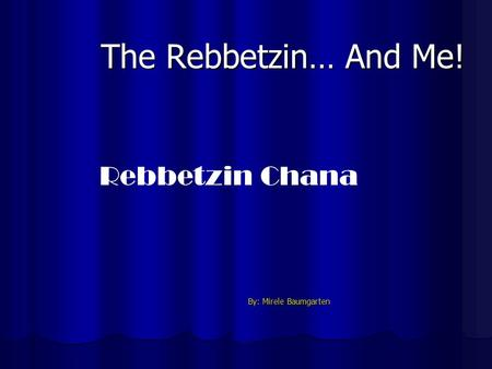 The Rebbetzin… And Me! By: Mirele Baumgarten By: Mirele Baumgarten Rebbetzin Chana.
